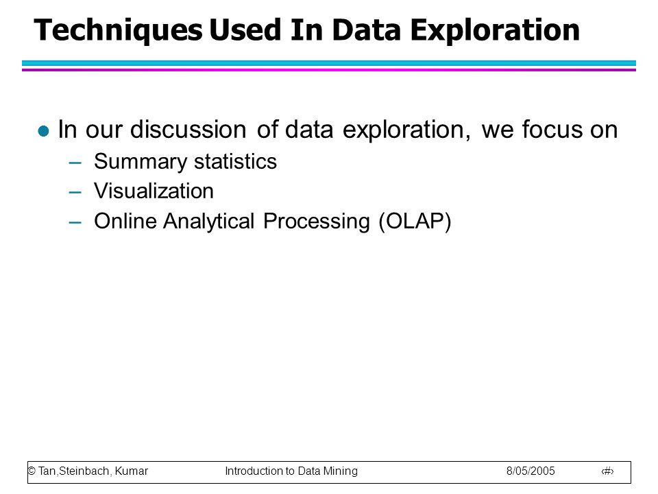 © Tan,Steinbach, Kumar Introduction to Data Mining 8/05/2005 3 Techniques Used In Data Exploration l In our discussion of data exploration, we focus on –Summary statistics –Visualization –Online Analytical Processing (OLAP)
