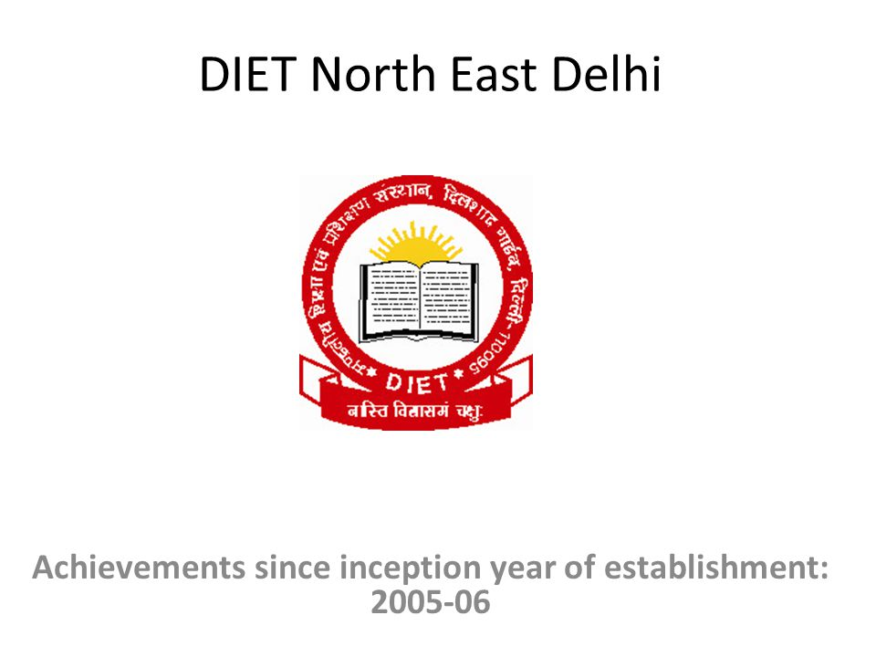 DIET North East Delhi Achievements since inception year of establishment: 2005-06