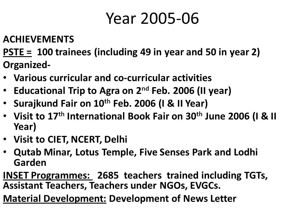 Year 2005-06 ACHIEVEMENTS PSTE = 100 trainees (including 49 in year and 50 in year 2) Organized- Various curricular and co-curricular activities Educational Trip to Agra on 2 nd Feb.