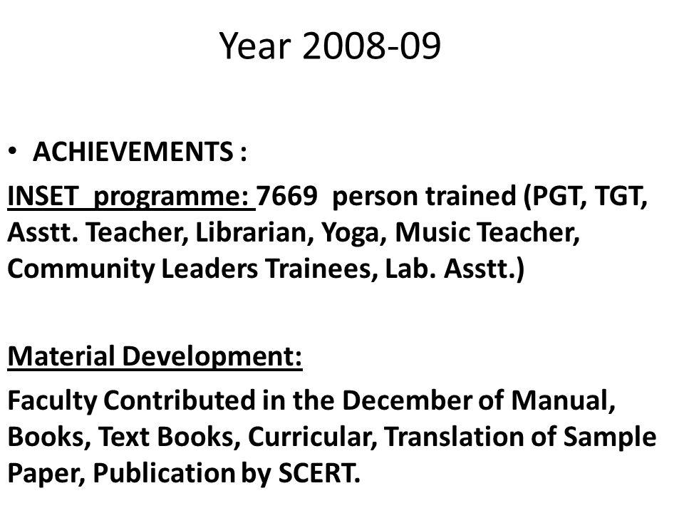 Year 2008-09 ACHIEVEMENTS : INSET programme: 7669 person trained (PGT, TGT, Asstt. Teacher, Librarian, Yoga, Music Teacher, Community Leaders Trainees