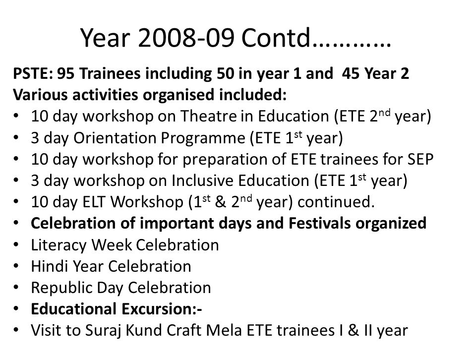 Year 2008-09 Contd………… PSTE: 95 Trainees including 50 in year 1 and 45 Year 2 Various activities organised included: 10 day workshop on Theatre in Education (ETE 2 nd year) 3 day Orientation Programme (ETE 1 st year) 10 day workshop for preparation of ETE trainees for SEP 3 day workshop on Inclusive Education (ETE 1 st year) 10 day ELT Workshop (1 st & 2 nd year) continued.