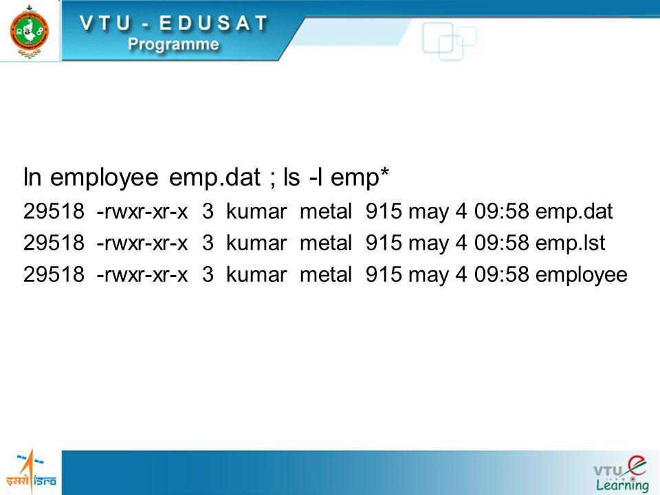 ln employee emp.dat ; ls -l emp* 29518 -rwxr-xr-x 3 kumar metal 915 may 4 09:58 emp.dat 29518 -rwxr-xr-x 3 kumar metal 915 may 4 09:58 emp.lst 29518 -rwxr-xr-x 3 kumar metal 915 may 4 09:58 employee