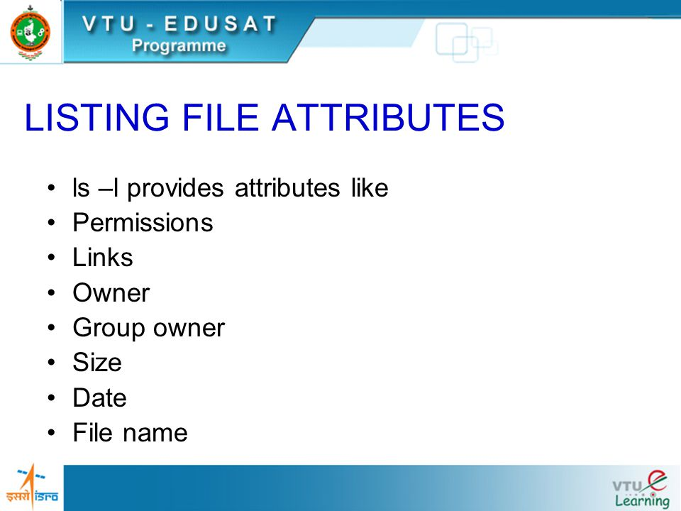 ls –l provides attributes like Permissions Links Owner Group owner Size Date File name LISTING FILE ATTRIBUTES