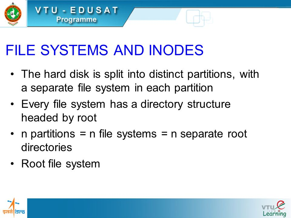 The hard disk is split into distinct partitions, with a separate file system in each partition Every file system has a directory structure headed by root n partitions = n file systems = n separate root directories Root file system FILE SYSTEMS AND INODES
