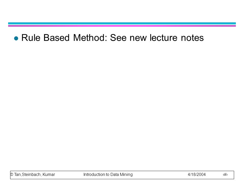 © Tan,Steinbach, Kumar Introduction to Data Mining 4/18/2004 2 l Rule Based Method: See new lecture notes
