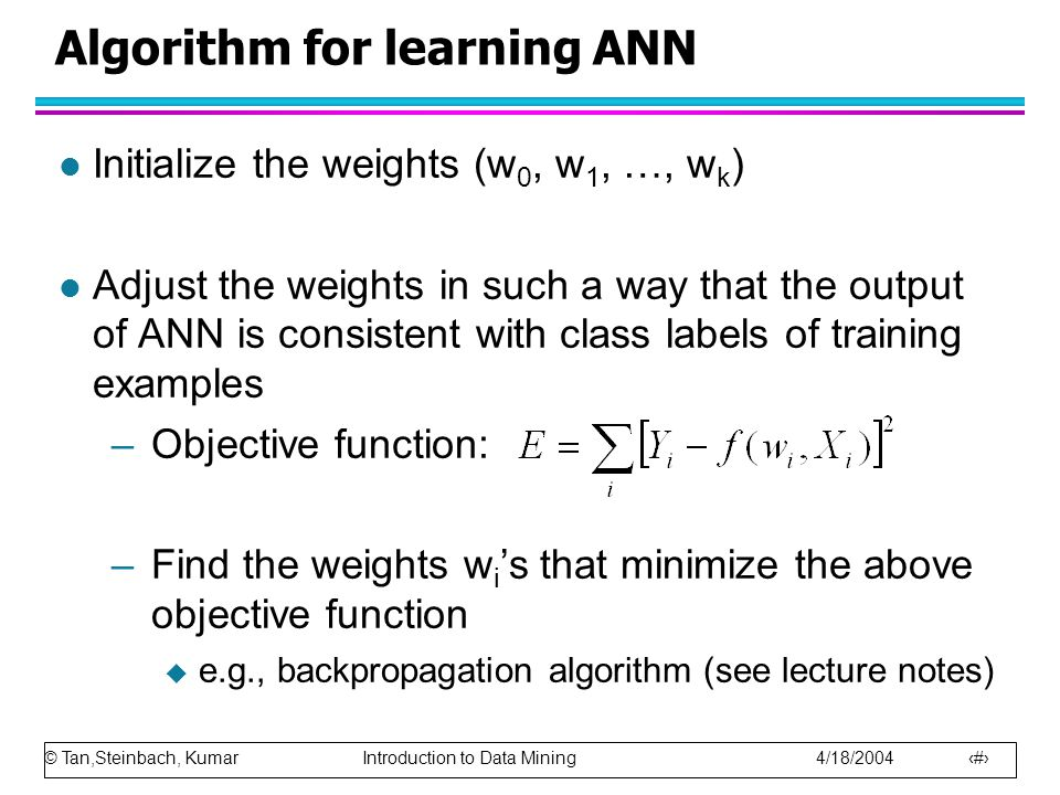 © Tan,Steinbach, Kumar Introduction to Data Mining 4/18/2004 33 Algorithm for learning ANN l Initialize the weights (w 0, w 1, …, w k ) l Adjust the w
