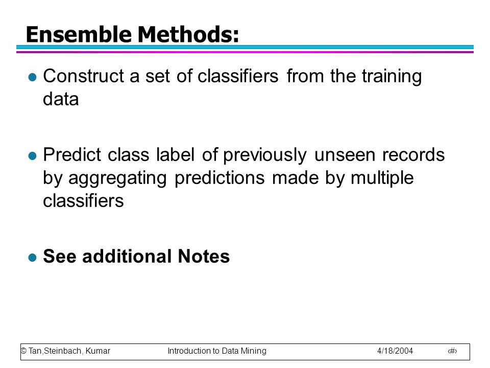 © Tan,Steinbach, Kumar Introduction to Data Mining 4/18/2004 47 Ensemble Methods: l Construct a set of classifiers from the training data l Predict cl