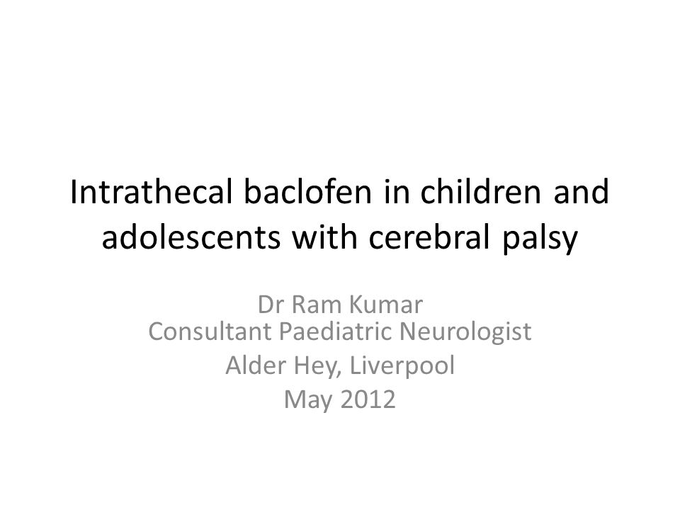 Intrathecal baclofen in children and adolescents with cerebral palsy Dr Ram Kumar Consultant Paediatric Neurologist Alder Hey, Liverpool May 2012