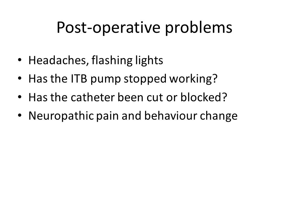 Post-operative problems Headaches, flashing lights Has the ITB pump stopped working.