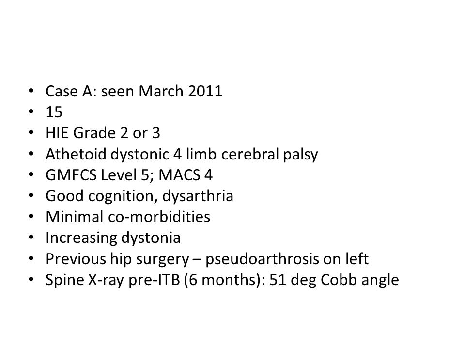 Case A: seen March 2011 15 HIE Grade 2 or 3 Athetoid dystonic 4 limb cerebral palsy GMFCS Level 5; MACS 4 Good cognition, dysarthria Minimal co-morbidities Increasing dystonia Previous hip surgery – pseudoarthrosis on left Spine X-ray pre-ITB (6 months): 51 deg Cobb angle