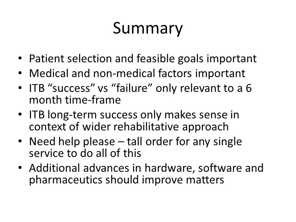 Summary Patient selection and feasible goals important Medical and non-medical factors important ITB success vs failure only relevant to a 6 month time-frame ITB long-term success only makes sense in context of wider rehabilitative approach Need help please – tall order for any single service to do all of this Additional advances in hardware, software and pharmaceutics should improve matters