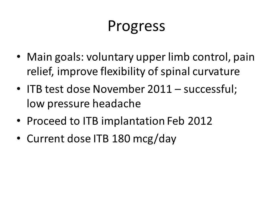 Progress Main goals: voluntary upper limb control, pain relief, improve flexibility of spinal curvature ITB test dose November 2011 – successful; low pressure headache Proceed to ITB implantation Feb 2012 Current dose ITB 180 mcg/day