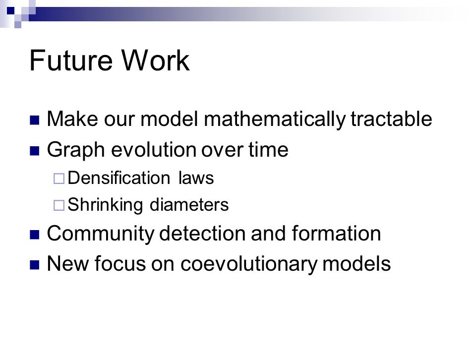 Future Work Make our model mathematically tractable Graph evolution over time  Densification laws  Shrinking diameters Community detection and formation New focus on coevolutionary models