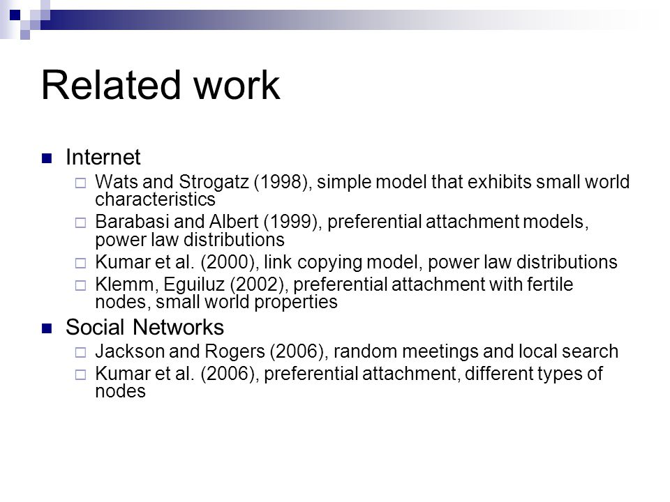 Related work Internet  Wats and Strogatz (1998), simple model that exhibits small world characteristics  Barabasi and Albert (1999), preferential attachment models, power law distributions  Kumar et al.