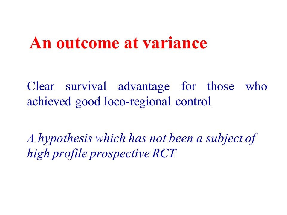 An outcome at variance Clear survival advantage for those who achieved good loco-regional control A hypothesis which has not been a subject of high profile prospective RCT