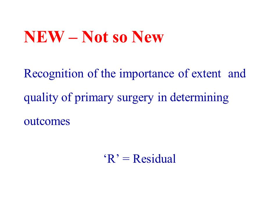 NEW – Not so New Recognition of the importance of extent and quality of primary surgery in determining outcomes 'R' = Residual