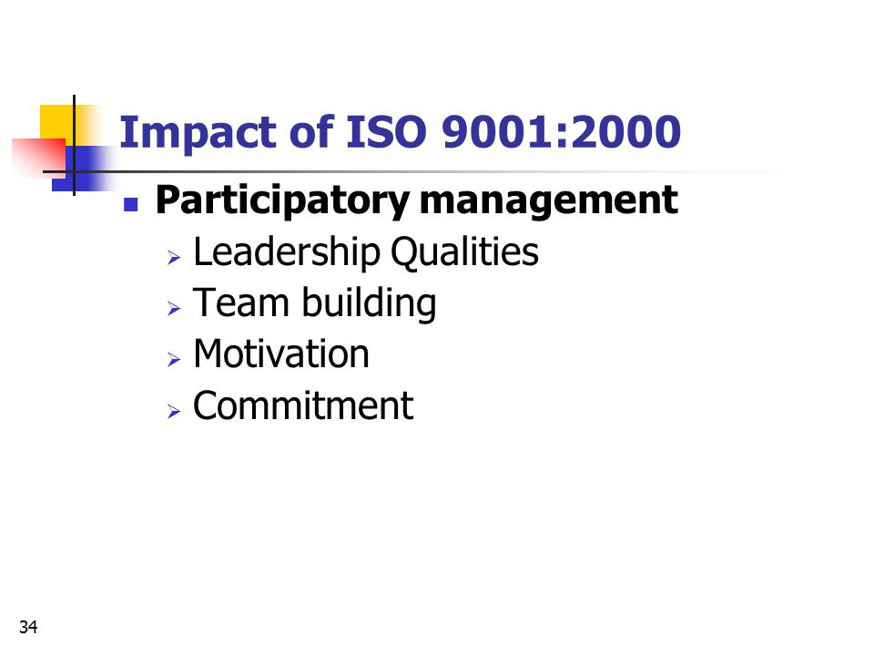 33 Impact of ISO 9001:2000 Improved Accountability  Clear, well-defined responsibility matrix Improved Efficiency  Better time management  Better personnel management  Better resource management  Knowledge Management