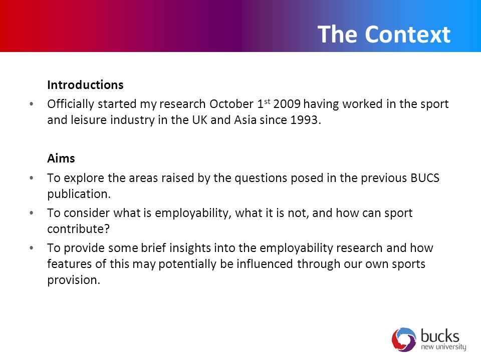 The Context Introductions Officially started my research October 1 st 2009 having worked in the sport and leisure industry in the UK and Asia since 1993.
