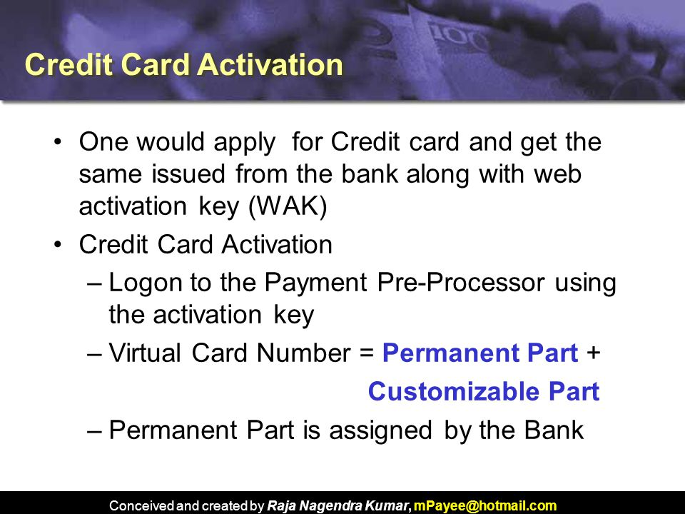 Conceived and created by Raja Nagendra Kumar, mPayee@hotmail.com One would apply for Credit card and get the same issued from the bank along with web activation key (WAK) Credit Card Activation –Logon to the Payment Pre-Processor using the activation key –Virtual Card Number = Permanent Part + Customizable Part –Permanent Part is assigned by the Bank Credit Card Activation