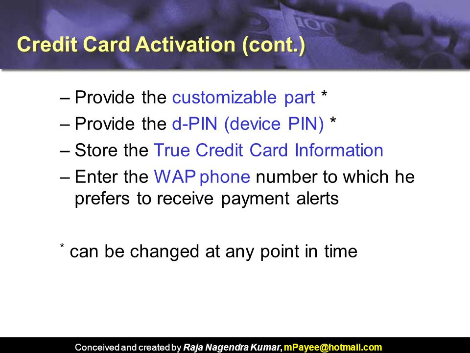Conceived and created by Raja Nagendra Kumar, mPayee@hotmail.com –Provide the customizable part * –Provide the d-PIN (device PIN) * –Store the True Credit Card Information –Enter the WAP phone number to which he prefers to receive payment alerts * can be changed at any point in time Credit Card Activation (cont.)