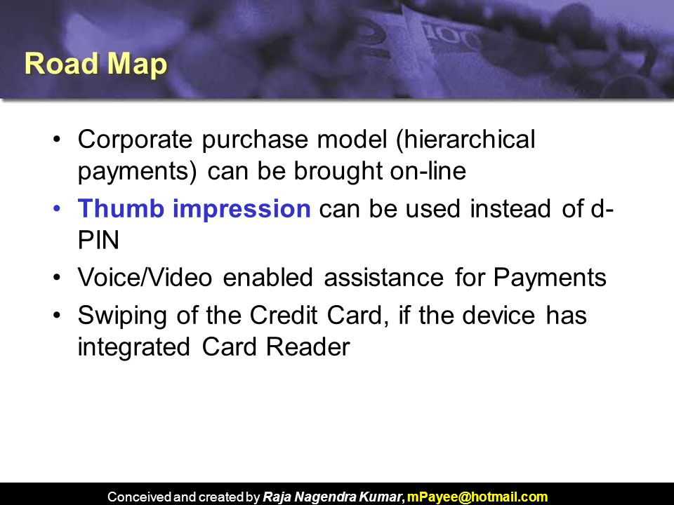 Conceived and created by Raja Nagendra Kumar, mPayee@hotmail.com Road Map Corporate purchase model (hierarchical payments) can be brought on-line Thumb impression can be used instead of d- PIN Voice/Video enabled assistance for Payments Swiping of the Credit Card, if the device has integrated Card Reader