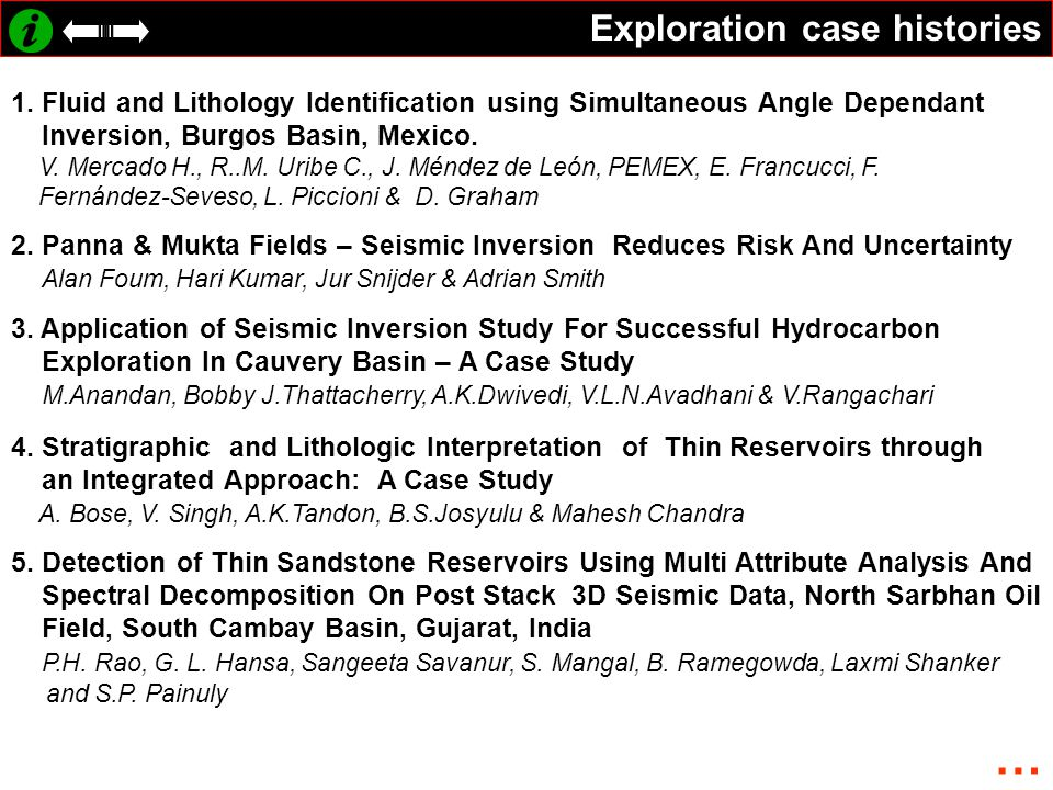 Exploration case histories 1. Fluid and Lithology Identification using Simultaneous Angle Dependant Inversion, Burgos Basin, Mexico. V. Mercado H., R.