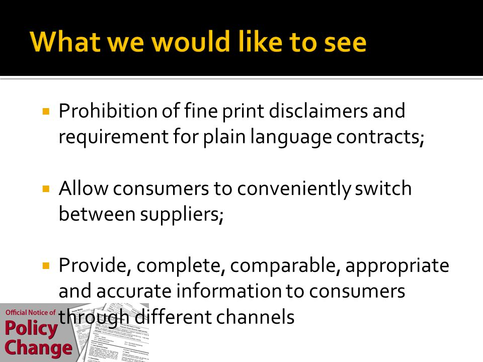  Prohibition of fine print disclaimers and requirement for plain language contracts;  Allow consumers to conveniently switch between suppliers;  Provide, complete, comparable, appropriate and accurate information to consumers through different channels