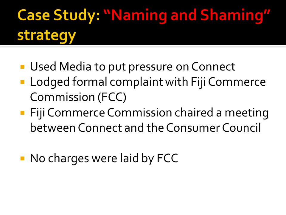  Used Media to put pressure on Connect  Lodged formal complaint with Fiji Commerce Commission (FCC)  Fiji Commerce Commission chaired a meeting between Connect and the Consumer Council  No charges were laid by FCC