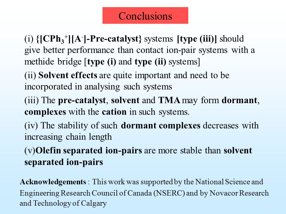 Conclusions (i) {[CPh 3 + ][A - ]-Pre-catalyst} systems [type (iii)] should give better performance than contact ion-pair systems with a methide bridge [type (i) and type (ii) systems] (ii) Solvent effects are quite important and need to be incorporated in analysing such systems (iii) The pre-catalyst, solvent and TMA may form dormant, complexes with the cation in such systems.