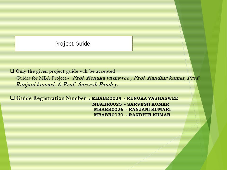  Only the given project guide will be accepted Guides for MBA Project :- Prof. Renuka yashswee, Prof. Randhir kumar, Prof. Ranjani kumari, & Prof. Sa