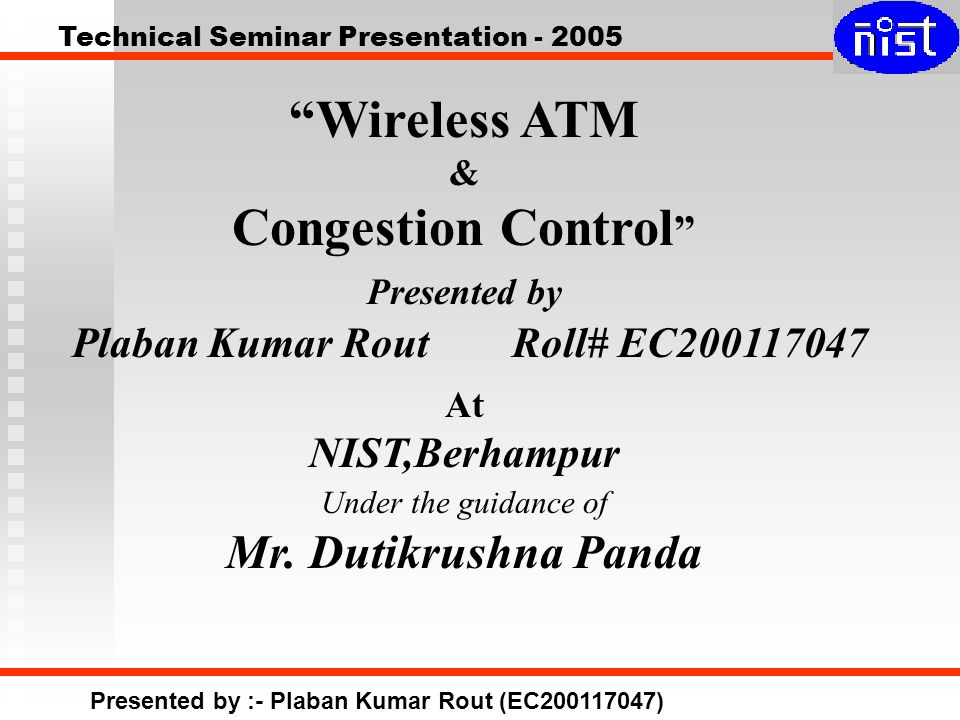 Technical Seminar Presentation - 2005 Presented by :- Plaban Kumar Rout (EC200117047) Wireless ATM & Congestion Control Presented by Plaban Kumar Rout Roll# EC200117047 At NIST,Berhampur Under the guidance of Mr.