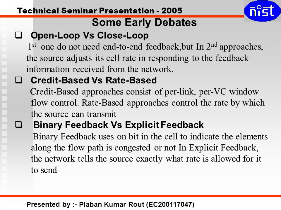 Technical Seminar Presentation - 2005 Presented by :- Plaban Kumar Rout (EC200117047) Some Early Debates  Open-Loop Vs Close-Loop 1 st one do not need end-to-end feedback,but In 2 nd approaches, the source adjusts its cell rate in responding to the feedback information received from the network.