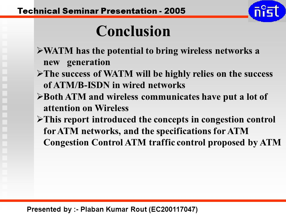 Technical Seminar Presentation - 2005 Presented by :- Plaban Kumar Rout (EC200117047) Conclusion  WATM has the potential to bring wireless networks a new generation  The success of WATM will be highly relies on the success of ATM/B-ISDN in wired networks  Both ATM and wireless communicates have put a lot of attention on Wireless  This report introduced the concepts in congestion control for ATM networks, and the specifications for ATM Congestion Control ATM traffic control proposed by ATM
