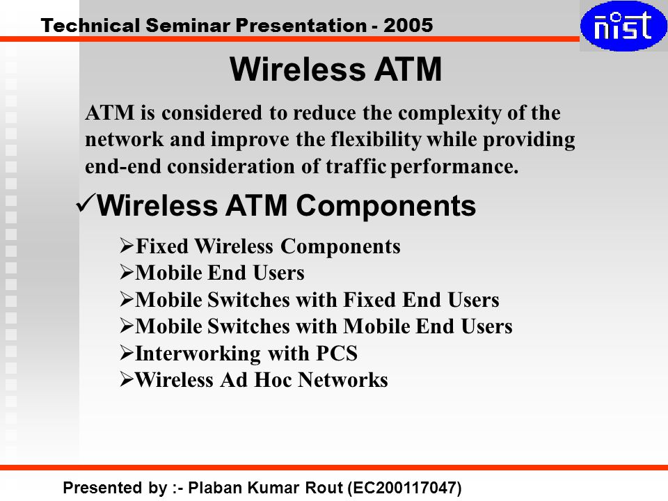 Technical Seminar Presentation - 2005 Presented by :- Plaban Kumar Rout (EC200117047)  Fixed Wireless Components  Mobile End Users  Mobile Switches with Fixed End Users  Mobile Switches with Mobile End Users  Interworking with PCS  Wireless Ad Hoc Networks Wireless ATM Components Wireless ATM ATM is considered to reduce the complexity of the network and improve the flexibility while providing end-end consideration of traffic performance.