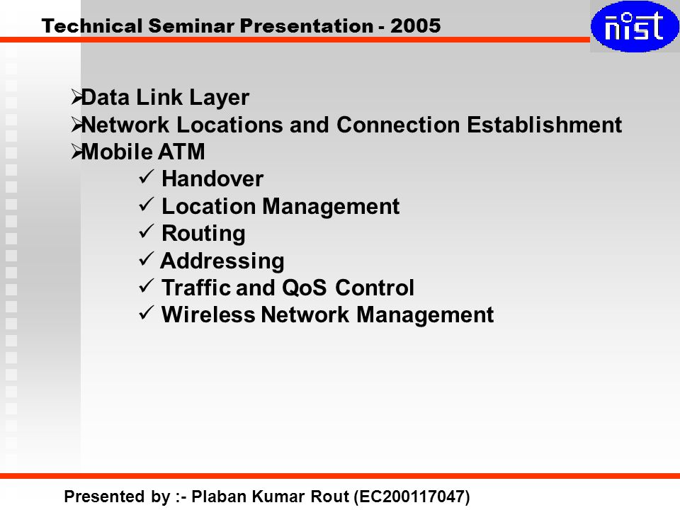 Technical Seminar Presentation - 2005 Presented by :- Plaban Kumar Rout (EC200117047)  Data Link Layer  Network Locations and Connection Establishment  Mobile ATM Handover Location Management Routing Addressing Traffic and QoS Control Wireless Network Management