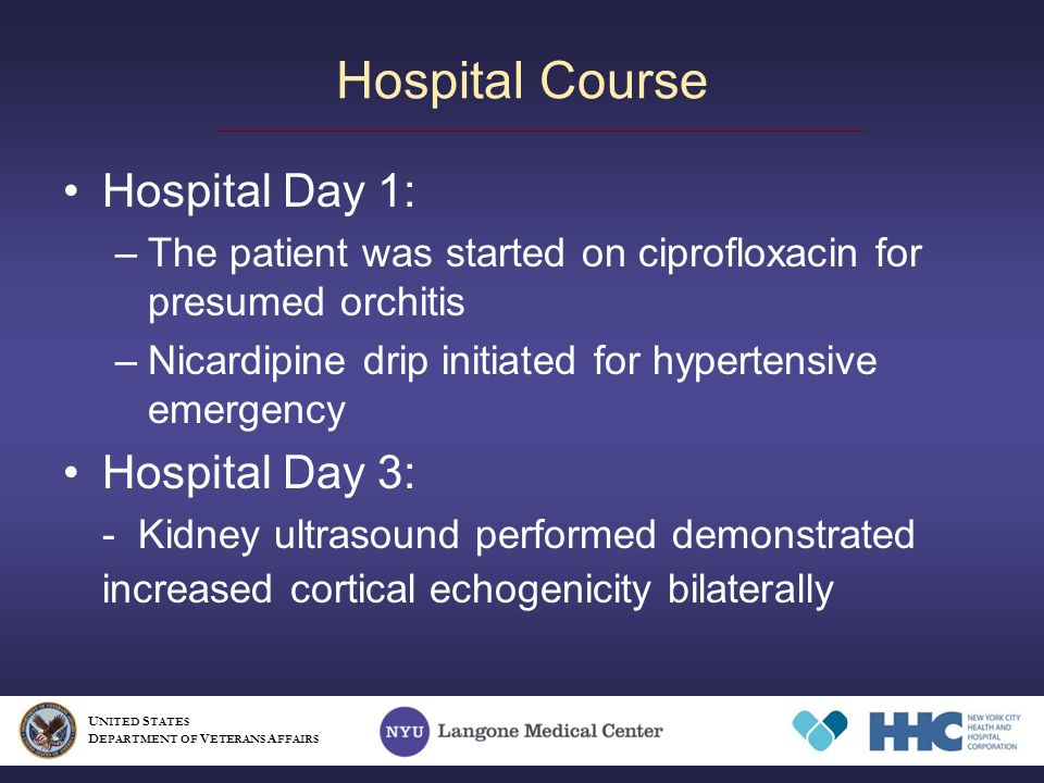 Hospital Day 1: –The patient was started on ciprofloxacin for presumed orchitis –Nicardipine drip initiated for hypertensive emergency Hospital Day 3: - Kidney ultrasound performed demonstrated increased cortical echogenicity bilaterally Hospital Course U NITED S TATES D EPARTMENT OF V ETERANS A FFAIRS