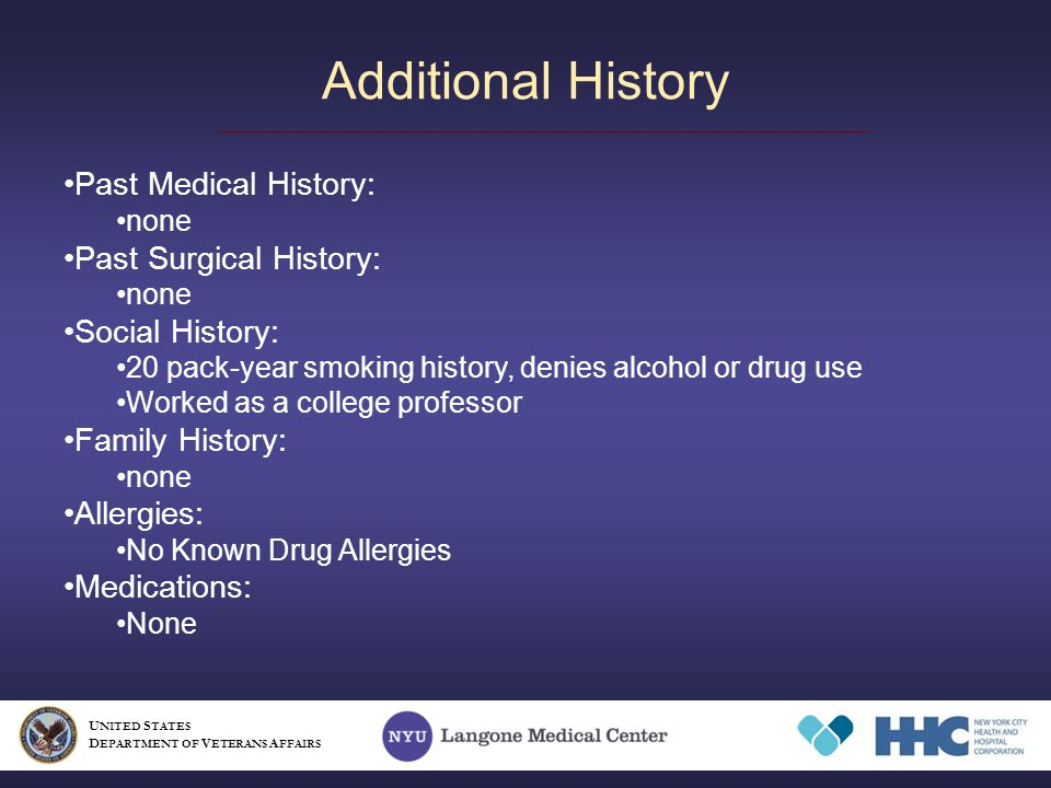 Additional History Past Medical History: none Past Surgical History: none Social History: 20 pack-year smoking history, denies alcohol or drug use Worked as a college professor Family History: none Allergies: No Known Drug Allergies Medications: None U NITED S TATES D EPARTMENT OF V ETERANS A FFAIRS