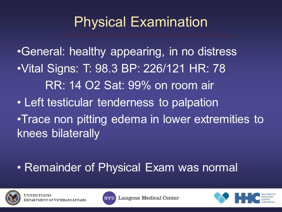 Physical Examination General: healthy appearing, in no distress Vital Signs: T: 98.3 BP: 226/121 HR: 78 RR: 14 O2 Sat: 99% on room air Left testicular tenderness to palpation Trace non pitting edema in lower extremities to knees bilaterally Remainder of Physical Exam was normal U NITED S TATES D EPARTMENT OF V ETERANS A FFAIRS