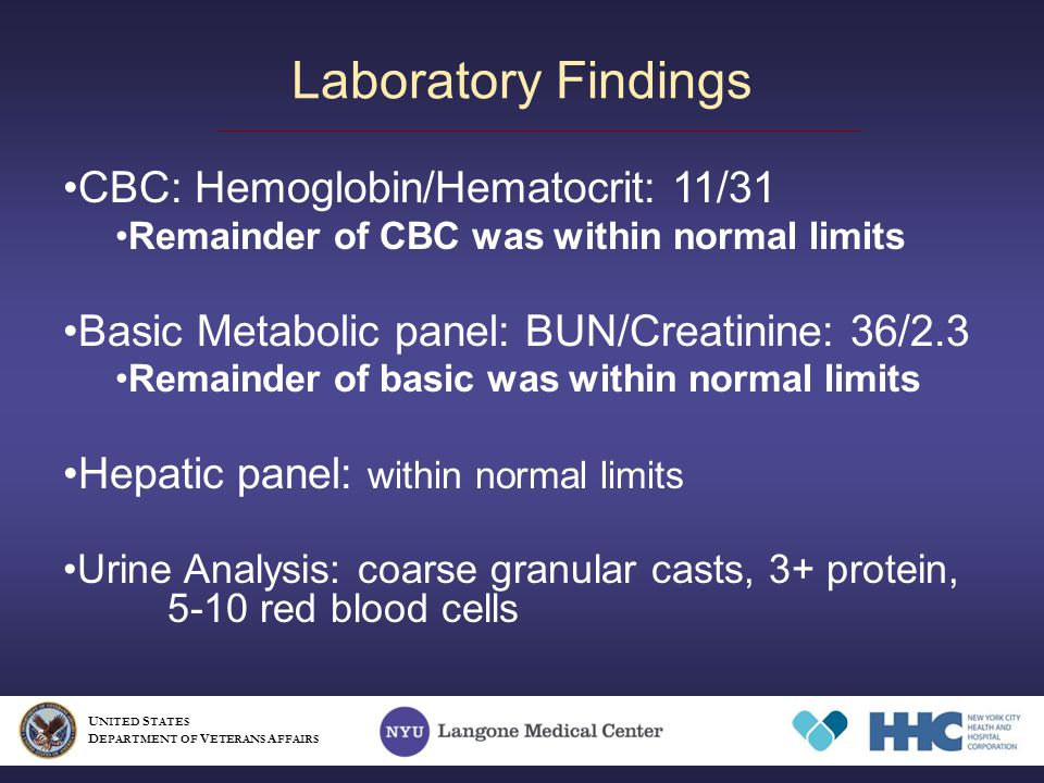 Laboratory Findings CBC: Hemoglobin/Hematocrit: 11/31 Remainder of CBC was within normal limits Basic Metabolic panel: BUN/Creatinine: 36/2.3 Remainder of basic was within normal limits Hepatic panel: within normal limits Urine Analysis: coarse granular casts, 3+ protein, 5-10 red blood cells U NITED S TATES D EPARTMENT OF V ETERANS A FFAIRS