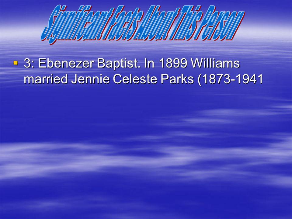  3: Ebenezer Baptist. In 1899 Williams married Jennie Celeste Parks (1873-1941