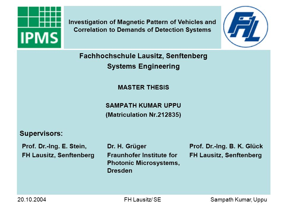 Sampath Kumar, Uppu Investigation of Magnetic Pattern of Vehicles and Correlation to Demands of Detection Systems 20.10.2004 FH Lausitz/ SE Contents  Introduction  Problem definition  Importance of this thesis work  Measurement of Earth's field by using fluxgate sensor  Theoretical explanation  Advantages of fluxgate sensor  Experimental Set-up and measurement procedure  Measurement results  Comparison of vehicle signatures and equipotential lines  Interpretations of the results  Discussions  Conclusion  Future prospects