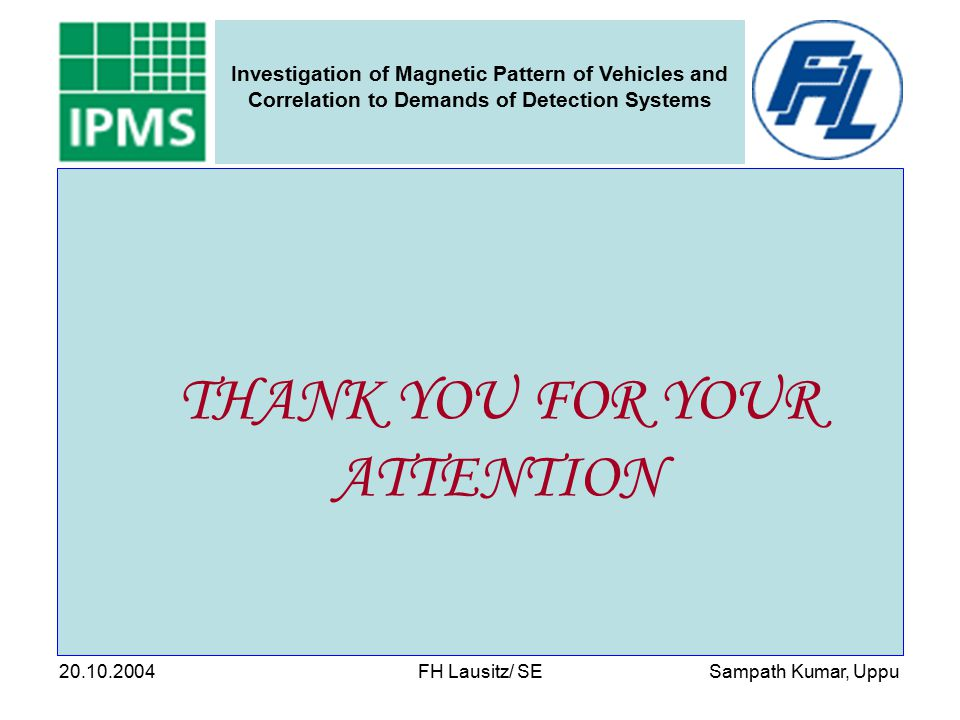 Sampath Kumar, Uppu Investigation of Magnetic Pattern of Vehicles and Correlation to Demands of Detection Systems 20.10.2004 FH Lausitz/ SE THANK YOU