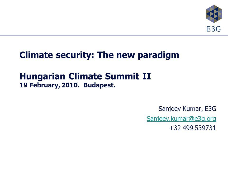 Climate security: The new paradigm Hungarian Climate Summit II 19 February, 2010. Budapest. Sanjeev Kumar, E3G Sanjeev.kumar@e3g.org +32 499 539731