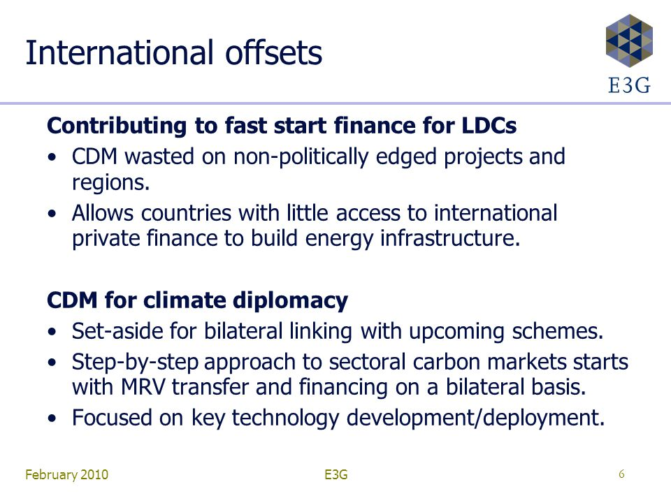February 2010E3G6 International offsets Contributing to fast start finance for LDCs CDM wasted on non-politically edged projects and regions.