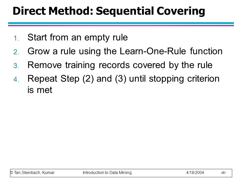 © Tan,Steinbach, Kumar Introduction to Data Mining 4/18/2004 14 Direct Method: Sequential Covering 1. Start from an empty rule 2. Grow a rule using th