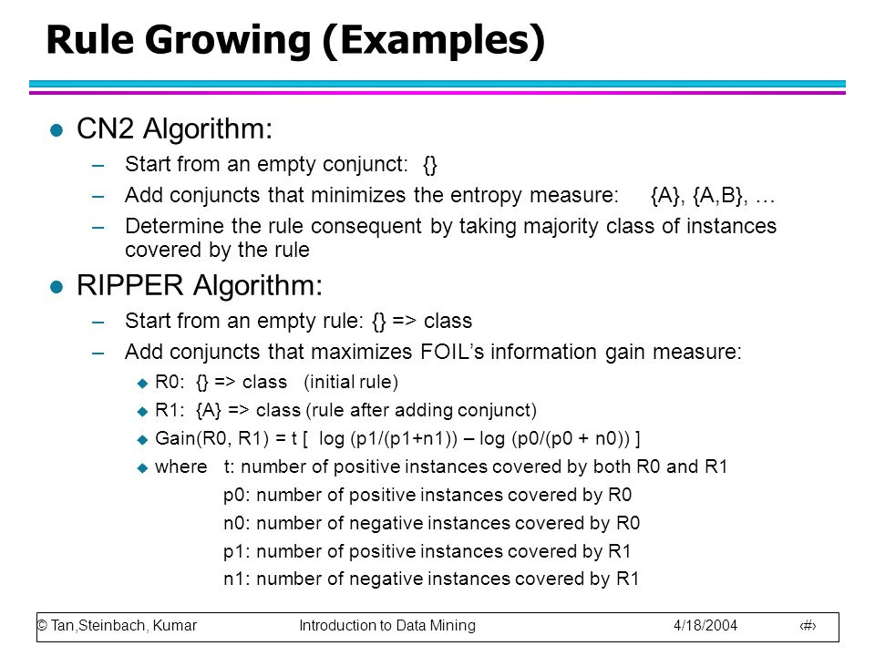 © Tan,Steinbach, Kumar Introduction to Data Mining 4/18/2004 19 Rule Growing (Examples) l CN2 Algorithm: –Start from an empty conjunct: {} –Add conjun