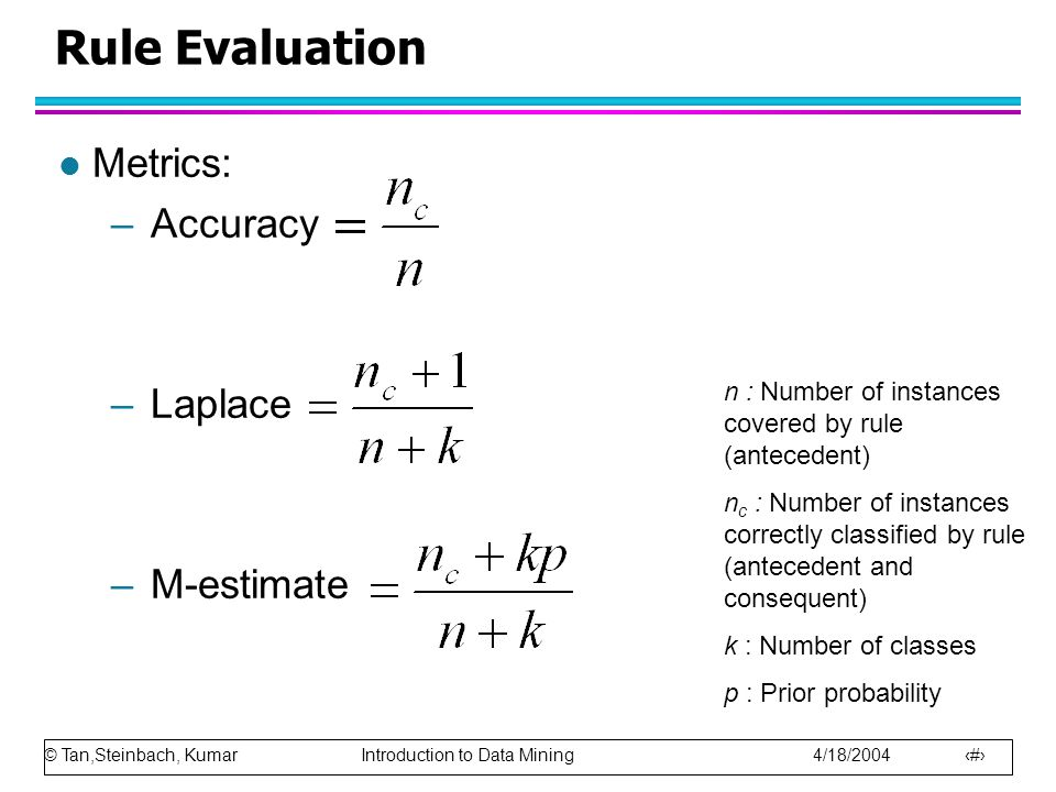 © Tan,Steinbach, Kumar Introduction to Data Mining 4/18/2004 23 Rule Evaluation l Metrics: –Accuracy –Laplace –M-estimate n : Number of instances cove