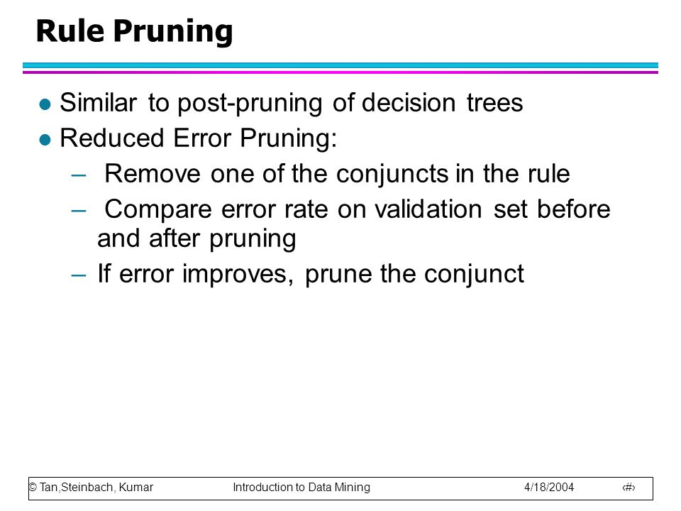 © Tan,Steinbach, Kumar Introduction to Data Mining 4/18/2004 26 Rule Pruning l Similar to post-pruning of decision trees l Reduced Error Pruning: – Re