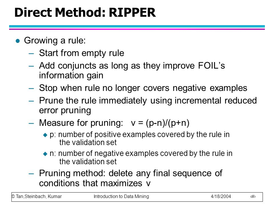 © Tan,Steinbach, Kumar Introduction to Data Mining 4/18/2004 29 Direct Method: RIPPER l Growing a rule: –Start from empty rule –Add conjuncts as long