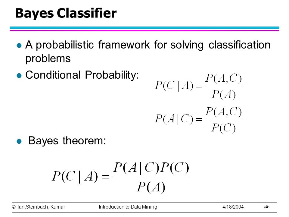 © Tan,Steinbach, Kumar Introduction to Data Mining 4/18/2004 54 Bayes Classifier l A probabilistic framework for solving classification problems l Con